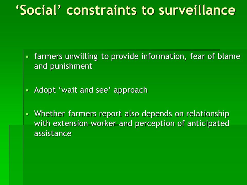 farmers unwilling to provide information, fear of blame and punishmentfarmers unwilling to provide information, fear of blame and punishment Adopt 'wait and see' approachAdopt 'wait and see' approach Whether farmers report also depends on relationship with extension worker and perception of anticipated assistanceWhether farmers report also depends on relationship with extension worker and perception of anticipated assistance 'Social' constraints to surveillance