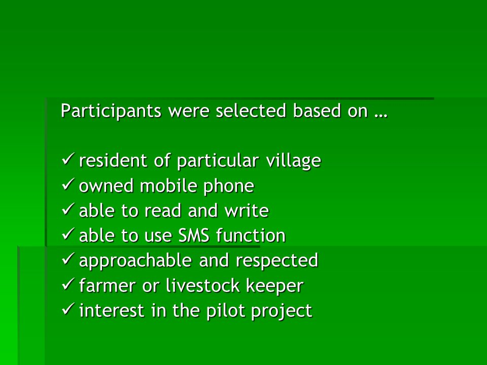 Participants were selected based on … resident of particular village resident of particular village owned mobile phone owned mobile phone able to read and write able to read and write able to use SMS function able to use SMS function approachable and respected approachable and respected farmer or livestock keeper farmer or livestock keeper interest in the pilot project interest in the pilot project