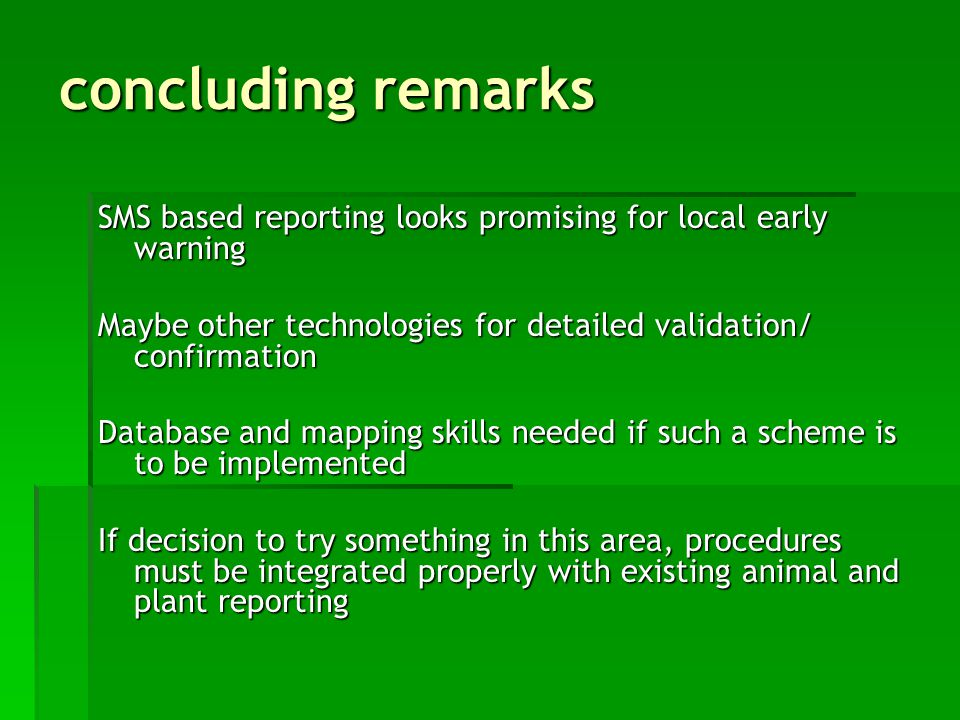 concluding remarks SMS based reporting looks promising for local early warning Maybe other technologies for detailed validation/ confirmation Database and mapping skills needed if such a scheme is to be implemented If decision to try something in this area, procedures must be integrated properly with existing animal and plant reporting