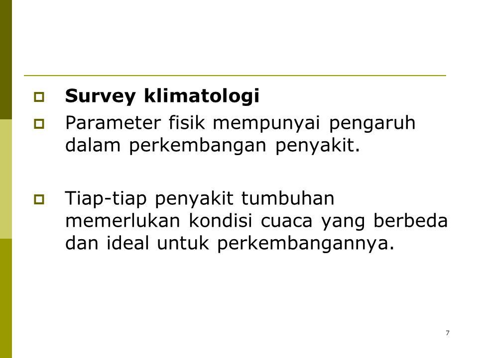 7  Survey klimatologi  Parameter fisik mempunyai pengaruh dalam perkembangan penyakit.  Tiap-tiap penyakit tumbuhan memerlukan kondisi cuaca yang b