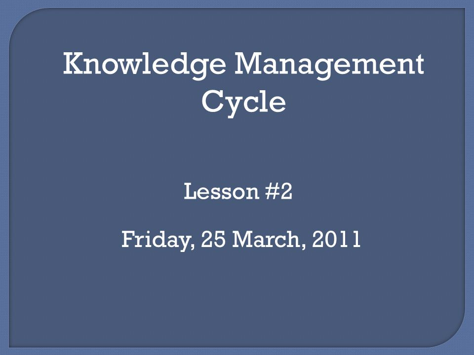Lecture Objective Students Students can explain various theoretical models of Knowledge Management and relate Knowledge Management framework to stages in Knowledge Management cycles