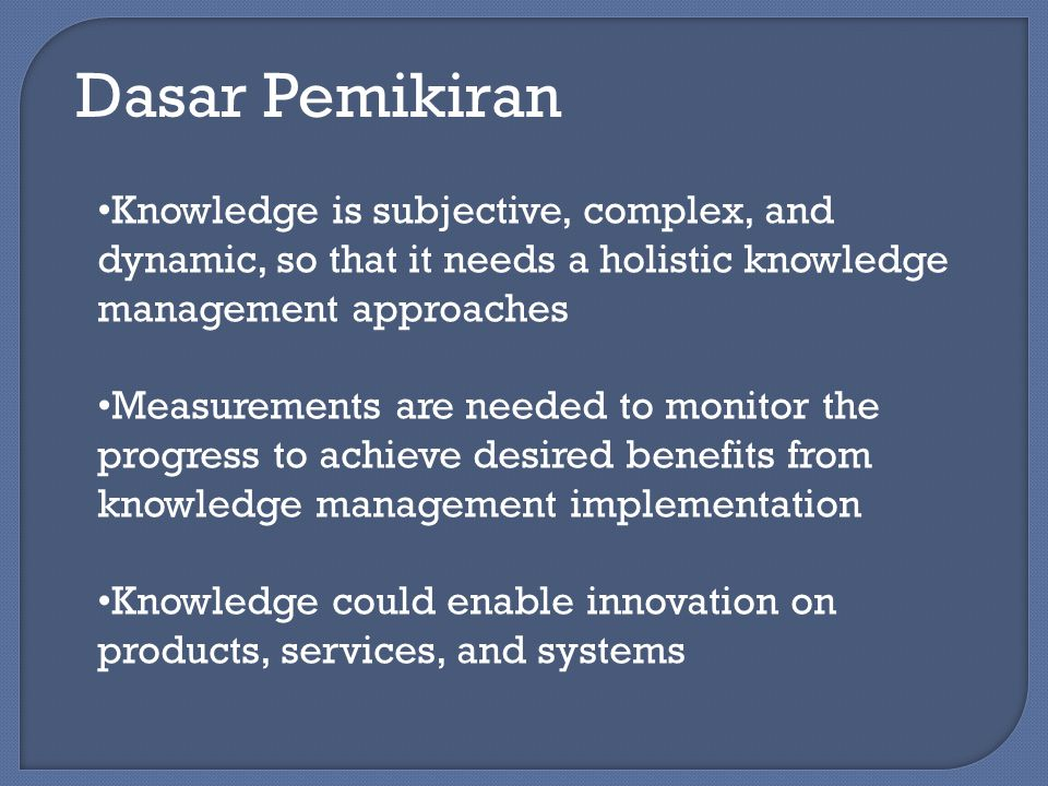 Dasar Pemikiran From Data to Knowledge Data : collection of objective facts on an event Information : message in the form of document, audio, or visual communication Knowledge : a combination of experience, value, contextual information, and expert point of view as an evaluation foundation to produce new experience and information