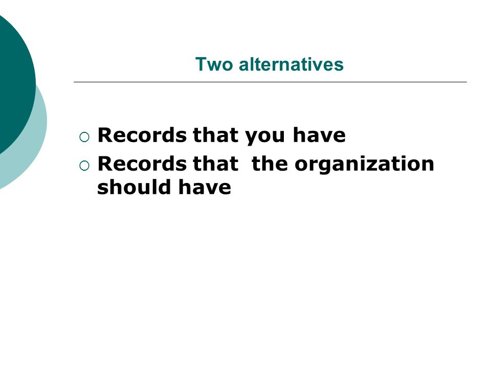 Two alternatives  Records that you have  Records that the organization should have