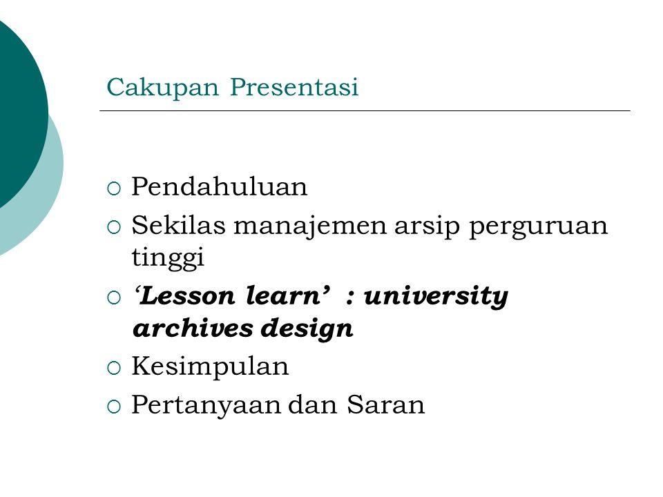 Cakupan Presentasi  Pendahuluan  Sekilas manajemen arsip perguruan tinggi  ' Lesson learn' : university archives design  Kesimpulan  Pertanyaan dan Saran