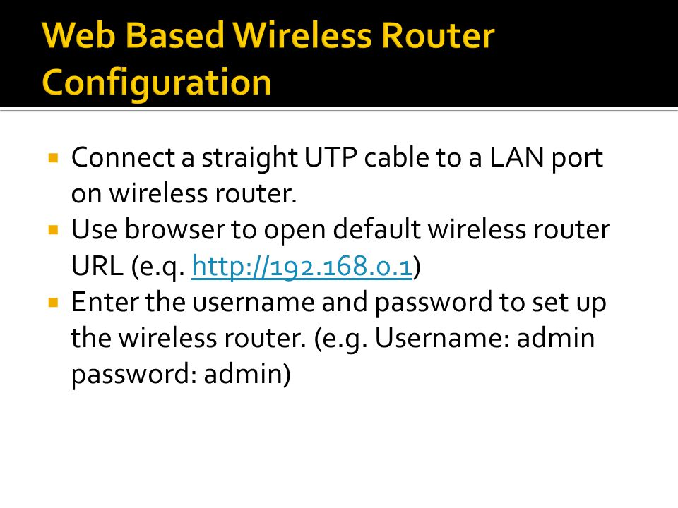  Connect a straight UTP cable to a LAN port on wireless router.  Use browser to open default wireless router URL (e.q. http://192.168.0.1)http://192