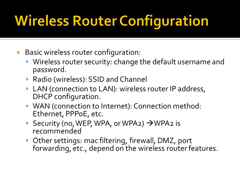  Basic wireless router configuration:  Wireless router security: change the default username and password.