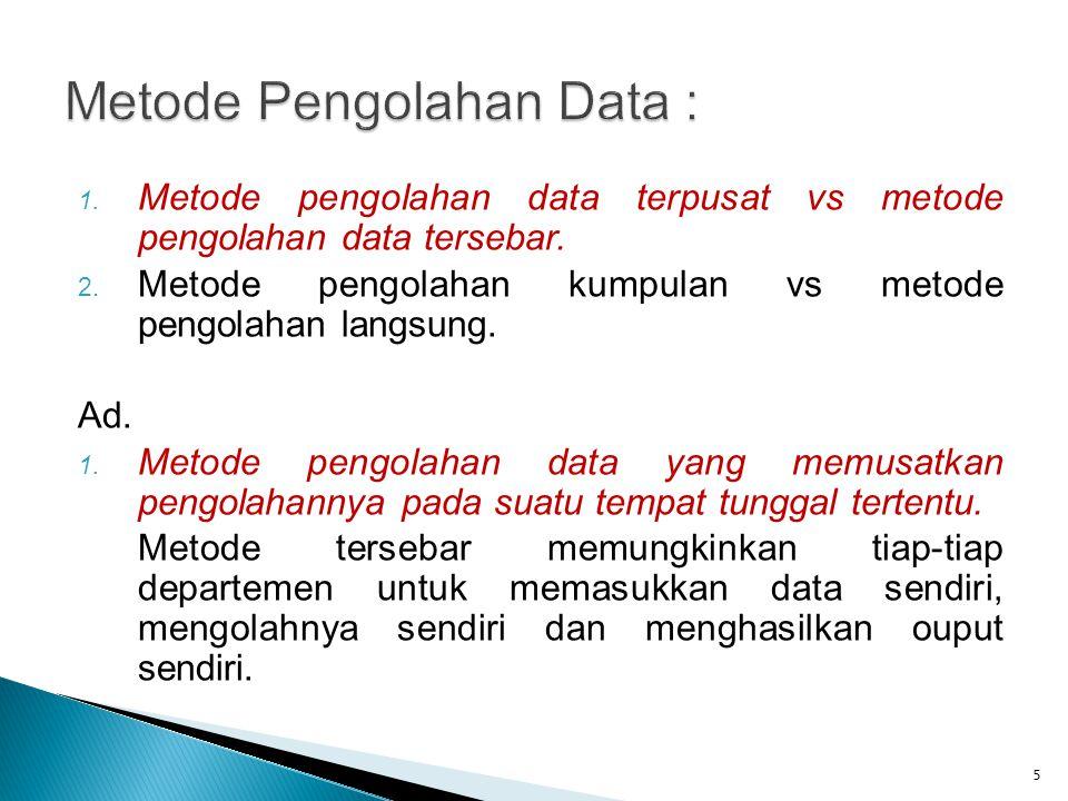 1. Metode pengolahan data terpusat vs metode pengolahan data tersebar. 2. Metode pengolahan kumpulan vs metode pengolahan langsung. Ad. 1. Metode peng