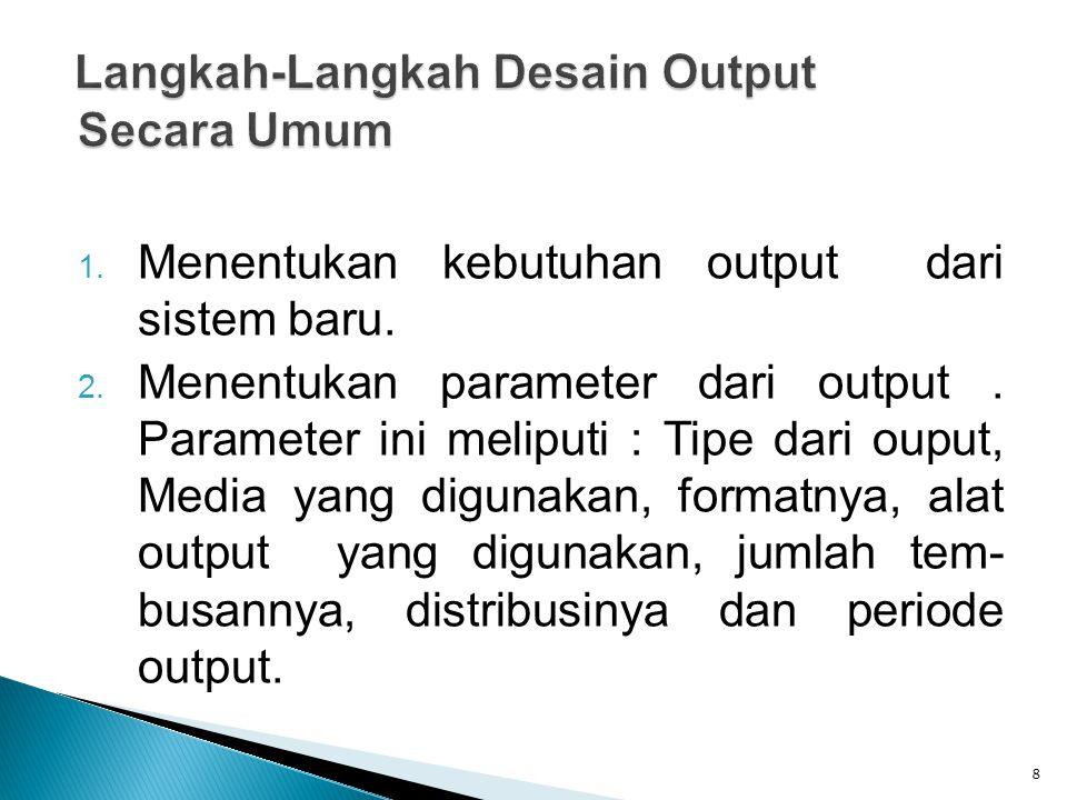 1. Menentukan kebutuhan output dari sistem baru. 2. Menentukan parameter dari output. Parameter ini meliputi : Tipe dari ouput, Media yang digunakan,
