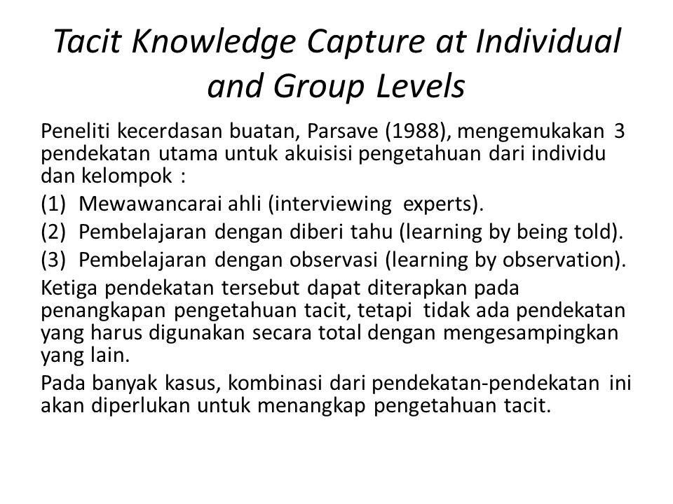 Tacit Knowledge Capture at Individual and Group Levels Peneliti kecerdasan buatan, Parsave (1988), mengemukakan 3 pendekatan utama untuk akuisisi pengetahuan dari individu dan kelompok : (1)Mewawancarai ahli (interviewing experts).