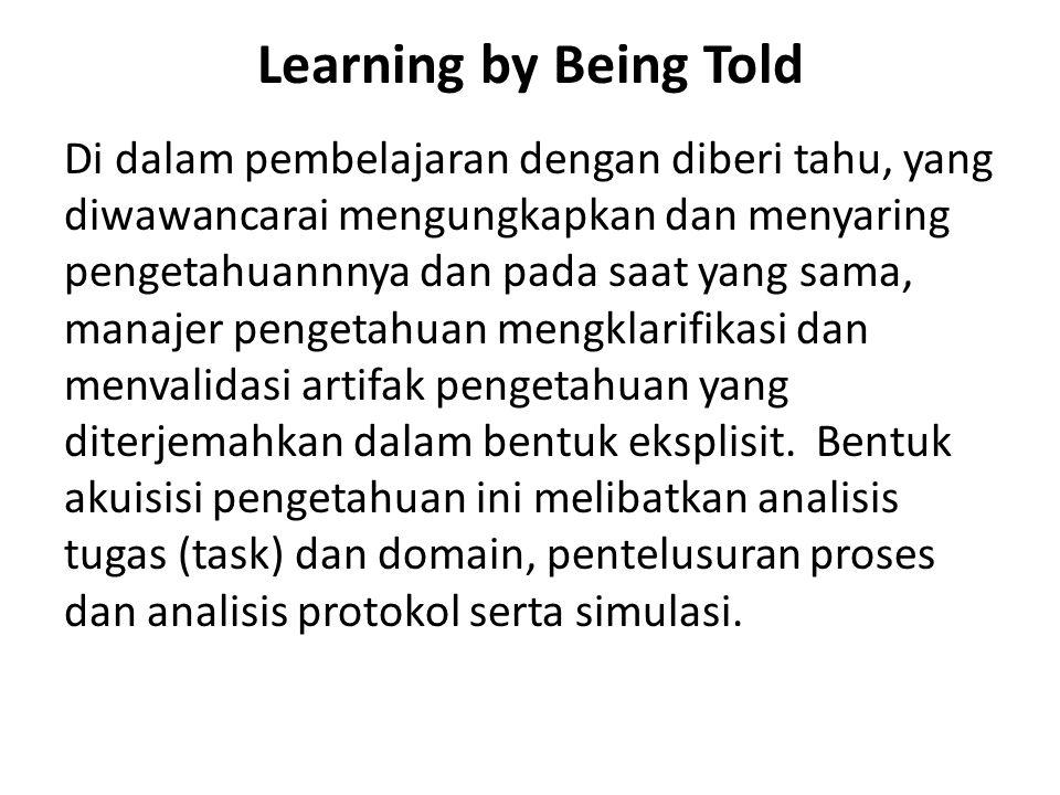 Learning by Being Told Di dalam pembelajaran dengan diberi tahu, yang diwawancarai mengungkapkan dan menyaring pengetahuannnya dan pada saat yang sama, manajer pengetahuan mengklarifikasi dan menvalidasi artifak pengetahuan yang diterjemahkan dalam bentuk eksplisit.