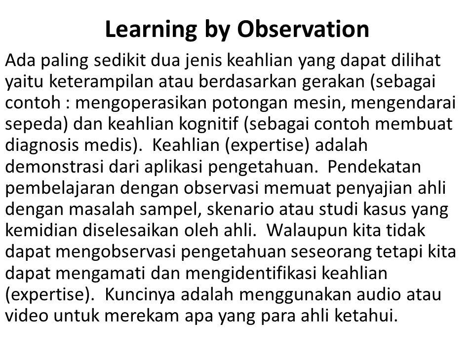 Learning by Observation Ada paling sedikit dua jenis keahlian yang dapat dilihat yaitu keterampilan atau berdasarkan gerakan (sebagai contoh : mengoperasikan potongan mesin, mengendarai sepeda) dan keahlian kognitif (sebagai contoh membuat diagnosis medis).
