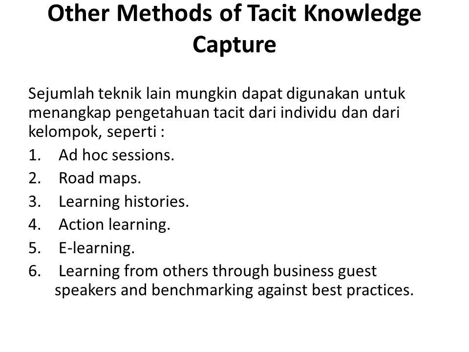 Other Methods of Tacit Knowledge Capture Sejumlah teknik lain mungkin dapat digunakan untuk menangkap pengetahuan tacit dari individu dan dari kelompok, seperti : 1.