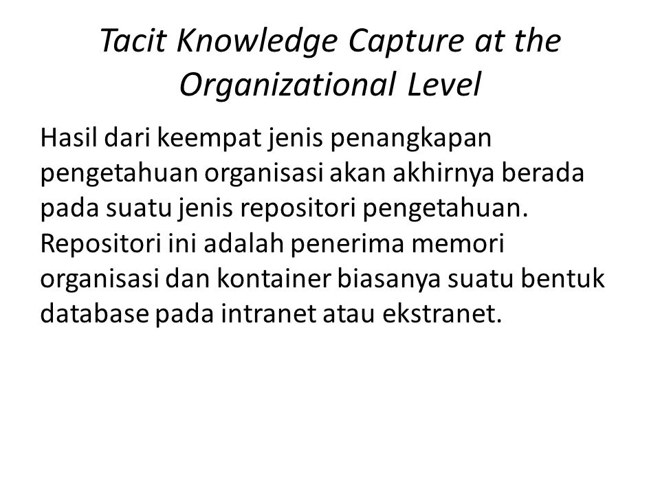 Tacit Knowledge Capture at the Organizational Level Hasil dari keempat jenis penangkapan pengetahuan organisasi akan akhirnya berada pada suatu jenis repositori pengetahuan.