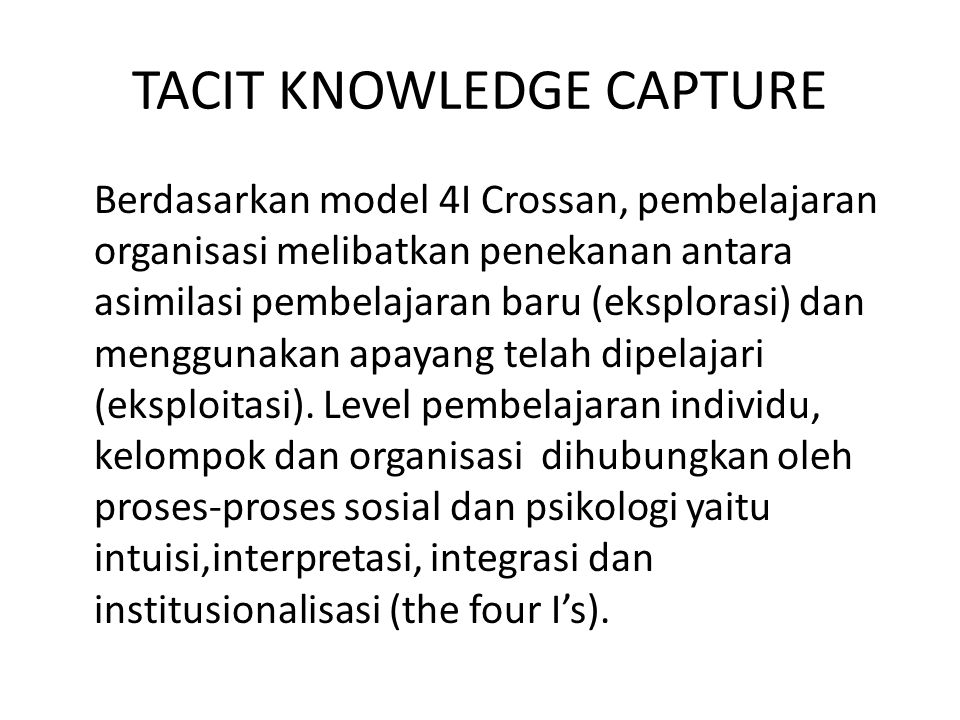Tacit Knowledge Capture at Individual and Group Levels Akuisisi pengetahuan dari individu atau kelompok dapat dikarakteristikan sebagai pentransferan dan pentransformasian keahlian yang berharga (valuable expertise) dari sumber pengetahuan (seperti keahlian manusia, dokumen) ke repositori pengetahuan (seperti corporate memory, intranet).