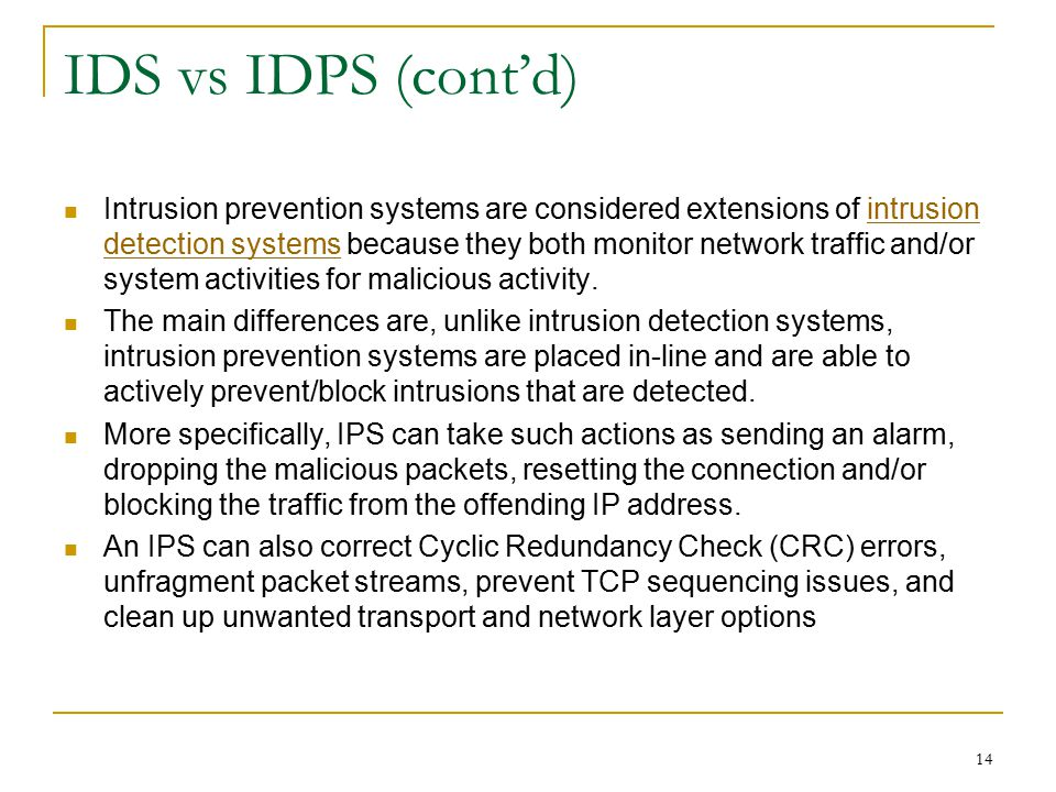IDS vs IDPS (cont'd) Intrusion prevention systems are considered extensions of intrusion detection systems because they both monitor network traffic and/or system activities for malicious activity.intrusion detection systems The main differences are, unlike intrusion detection systems, intrusion prevention systems are placed in-line and are able to actively prevent/block intrusions that are detected.