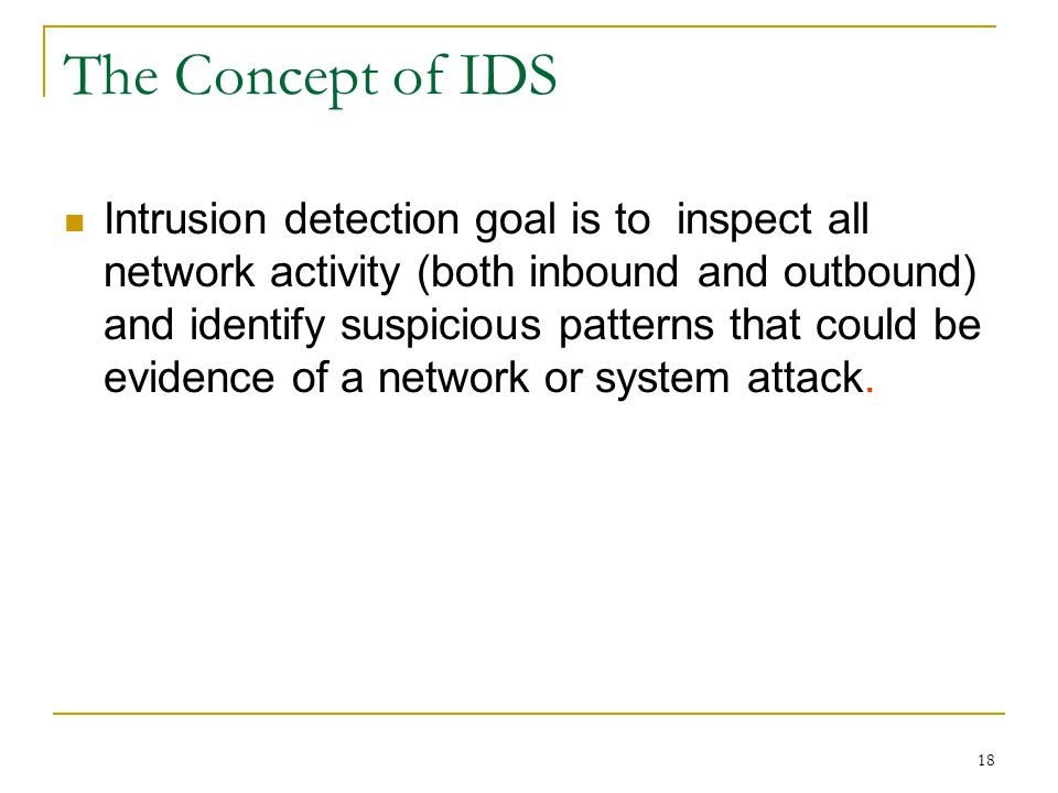 The Concept of IDS Intrusion detection goal is to inspect all network activity (both inbound and outbound) and identify suspicious patterns that could be evidence of a network or system attack.