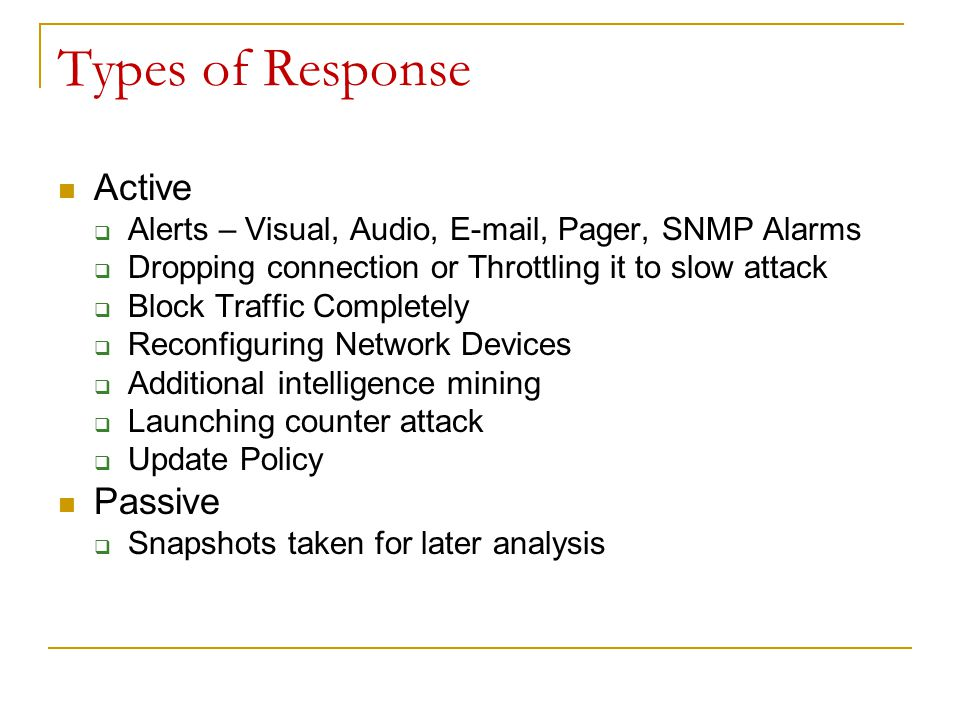Types of Response Active  Alerts – Visual, Audio, E-mail, Pager, SNMP Alarms  Dropping connection or Throttling it to slow attack  Block Traffic Completely  Reconfiguring Network Devices  Additional intelligence mining  Launching counter attack  Update Policy Passive  Snapshots taken for later analysis