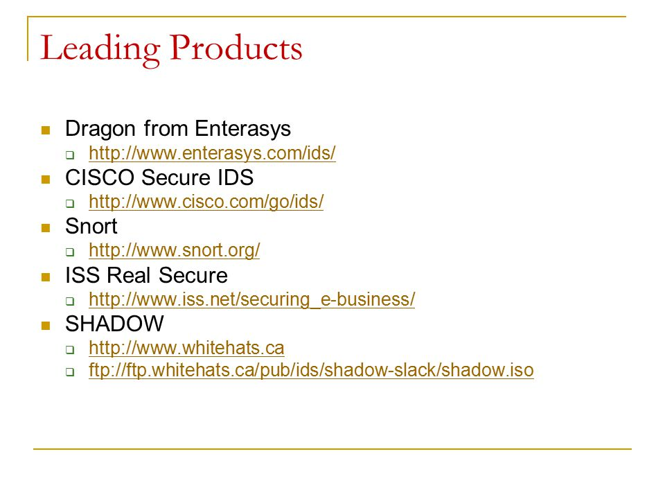 Leading Products Dragon from Enterasys  http://www.enterasys.com/ids/ http://www.enterasys.com/ids/ CISCO Secure IDS  http://www.cisco.com/go/ids/ http://www.cisco.com/go/ids/ Snort  http://www.snort.org/ http://www.snort.org/ ISS Real Secure  http://www.iss.net/securing_e-business/ http://www.iss.net/securing_e-business/ SHADOW  http://www.whitehats.ca http://www.whitehats.ca  ftp://ftp.whitehats.ca/pub/ids/shadow-slack/shadow.iso ftp://ftp.whitehats.ca/pub/ids/shadow-slack/shadow.iso
