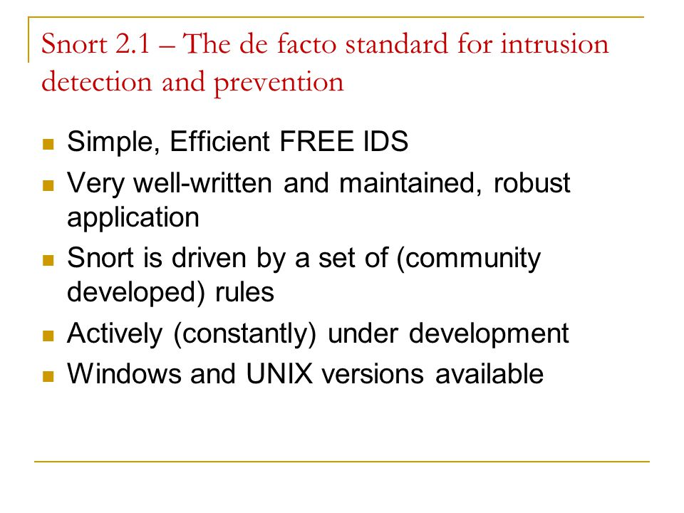 Snort 2.1 – The de facto standard for intrusion detection and prevention Simple, Efficient FREE IDS Very well-written and maintained, robust application Snort is driven by a set of (community developed) rules Actively (constantly) under development Windows and UNIX versions available