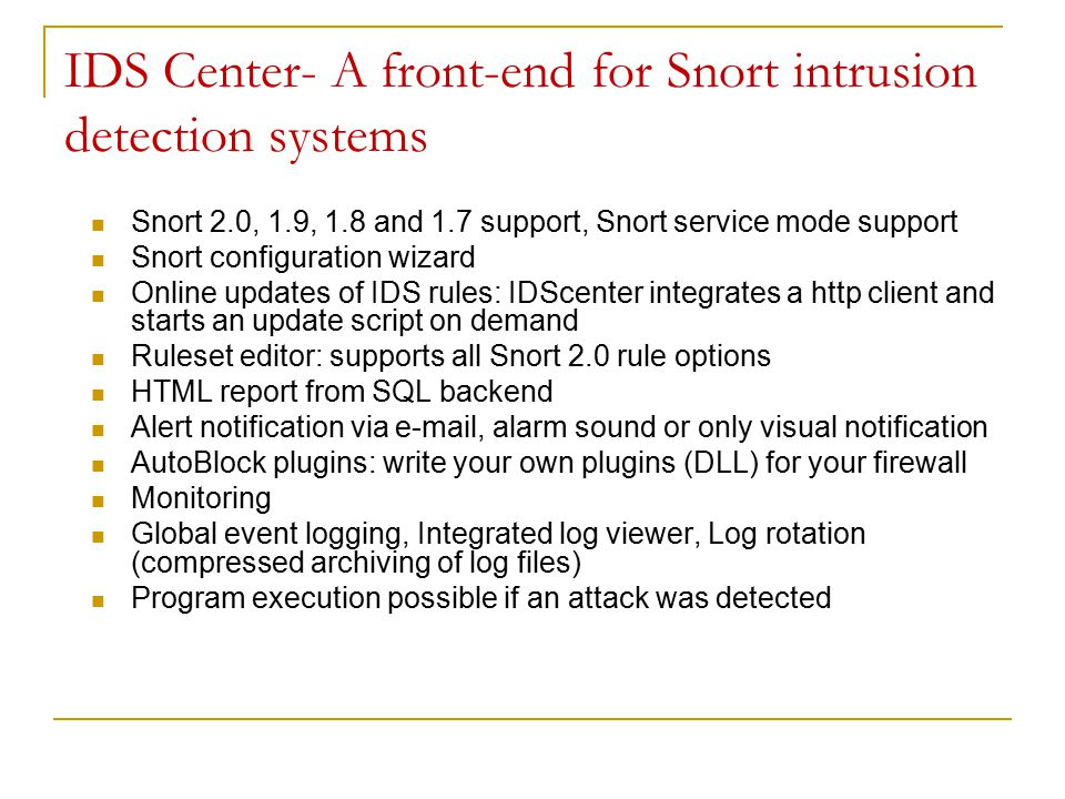 IDS Center- A front-end for Snort intrusion detection systems Snort 2.0, 1.9, 1.8 and 1.7 support, Snort service mode support Snort configuration wizard Online updates of IDS rules: IDScenter integrates a http client and starts an update script on demand Ruleset editor: supports all Snort 2.0 rule options HTML report from SQL backend Alert notification via e-mail, alarm sound or only visual notification AutoBlock plugins: write your own plugins (DLL) for your firewall Monitoring Global event logging, Integrated log viewer, Log rotation (compressed archiving of log files) Program execution possible if an attack was detected