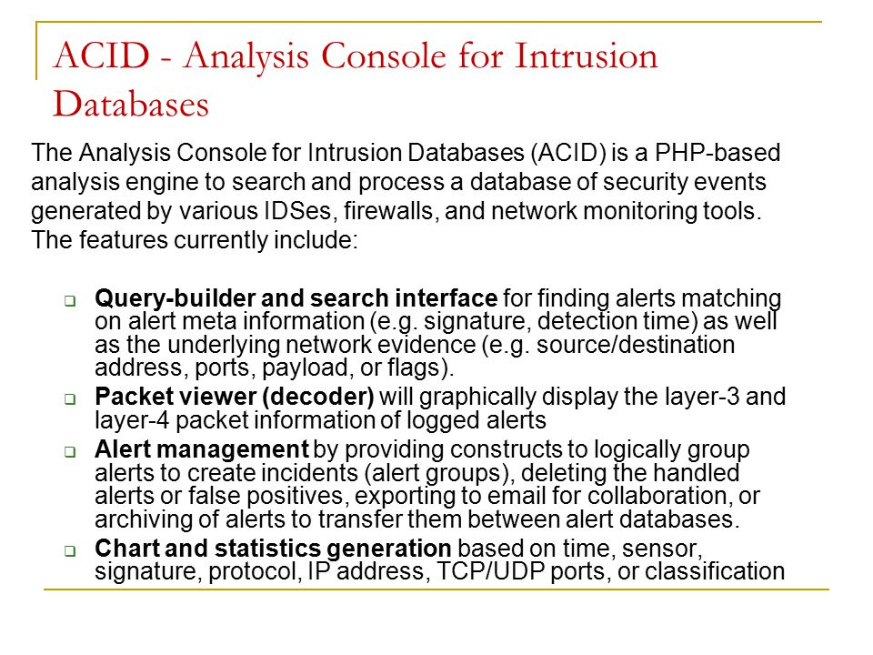 ACID - Analysis Console for Intrusion Databases The Analysis Console for Intrusion Databases (ACID) is a PHP-based analysis engine to search and process a database of security events generated by various IDSes, firewalls, and network monitoring tools.