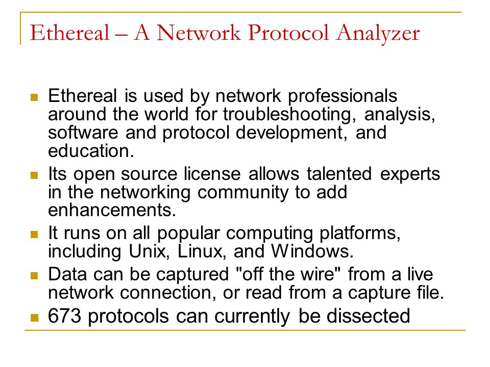 Ethereal – A Network Protocol Analyzer Ethereal is used by network professionals around the world for troubleshooting, analysis, software and protocol development, and education.