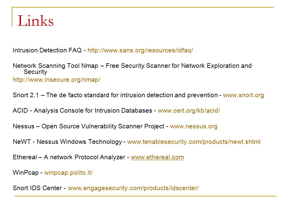 Links Intrusion Detection FAQ - http://www.sans.org/resources/idfaq/ Network Scanning Tool Nmap – Free Security Scanner for Network Exploration and Security http://www.insecure.org/nmap/ Snort 2.1 – The de facto standard for intrusion detection and prevention - www.snort.org ACID - Analysis Console for Intrusion Databases - www.cert.org/kb/acid/ Nessus – Open Source Vulnerability Scanner Project - www.nessus.org NeWT - Nessus Windows Technology - www.tenablesecurity.com/products/newt.shtml Ethereal – A network Protocol Analyzer - www.ethereal.comwww.ethereal.com WinPcap - winpcap.polito.it/ Snort IDS Center - www.engagesecurity.com/products/idscenter/