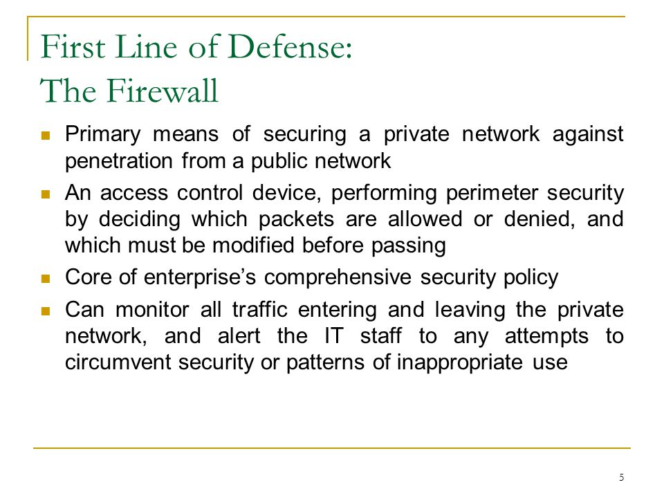 5 First Line of Defense: The Firewall Primary means of securing a private network against penetration from a public network An access control device, performing perimeter security by deciding which packets are allowed or denied, and which must be modified before passing Core of enterprise's comprehensive security policy Can monitor all traffic entering and leaving the private network, and alert the IT staff to any attempts to circumvent security or patterns of inappropriate use