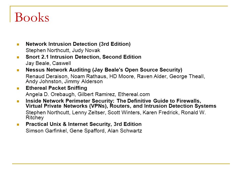 Books Network Intrusion Detection (3rd Edition) Stephen Northcutt, Judy Novak Snort 2.1 Intrusion Detection, Second Edition Jay Beale, Caswell Nessus Network Auditing (Jay Beale s Open Source Security) Renaud Deraison, Noam Rathaus, HD Moore, Raven Alder, George Theall, Andy Johnston, Jimmy Alderson Ethereal Packet Sniffing Angela D.