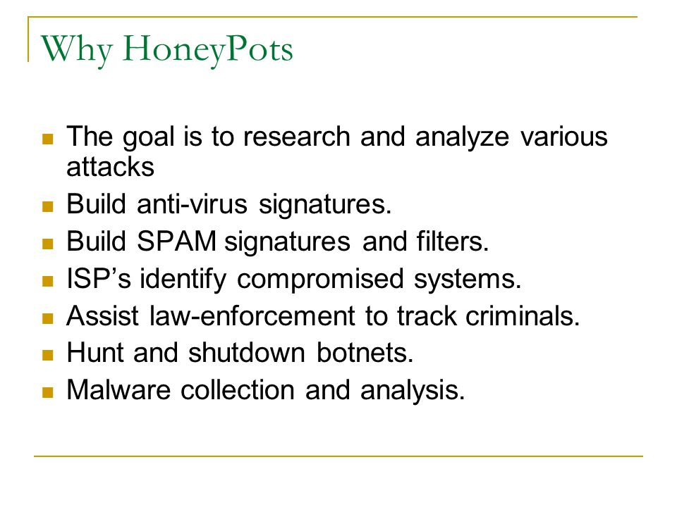 Why HoneyPots The goal is to research and analyze various attacks Build anti-virus signatures. Build SPAM signatures and filters. ISP's identify compr