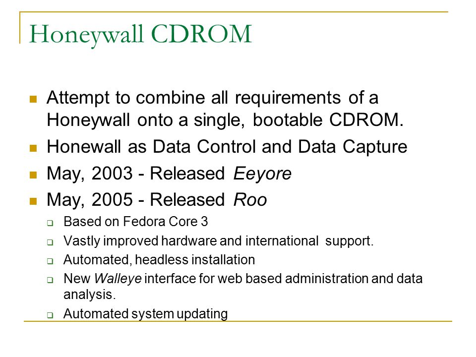 Honeywall CDROM Attempt to combine all requirements of a Honeywall onto a single, bootable CDROM. Honewall as Data Control and Data Capture May, 2003