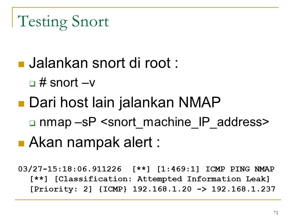 Testing Snort Jalankan snort di root :  # snort –v Dari host lain jalankan NMAP  nmap –sP Akan nampak alert : 03/27-15:18:06.911226 [**] [1:469:1] I
