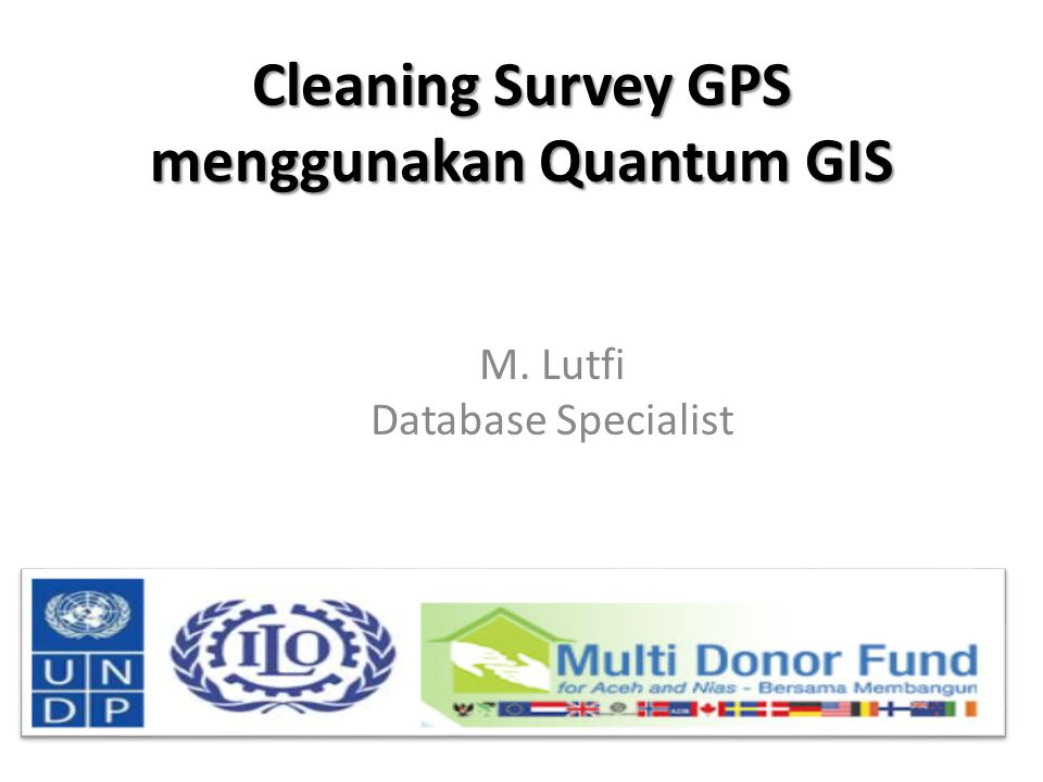 Cleaning Survey GPS menggunakan Quantum GIS M. Lutfi Database Specialist