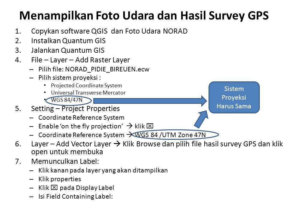 Menampilkan Foto Udara dan Hasil Survey GPS 1.Copykan software QGIS dan Foto Udara NORAD 2.Instalkan Quantum GIS 3.Jalankan Quantum GIS 4.File – Layer – Add Raster Layer – Pilih file: NORAD_PIDIE_BIREUEN.ecw – Pilih sistem proyeksi : Projected Coordinate System Universal Transverse Mercator WGS 84/47N 5.Setting – Project Properties – Coordinate Reference System – Enable 'on the fly projection'  klik  – Coordinate Reference System  WGS 84 /UTM Zone 47N 6.Layer – Add Vector Layer  Klik Browse dan pilih file hasil survey GPS dan klik open untuk membuka 7.Memunculkan Label: – Klik kanan pada layer yang akan ditampilkan – Klik properties – Klik  pada Display Label – Isi Field Containing Label: Sistem Proyeksi Harus Sama