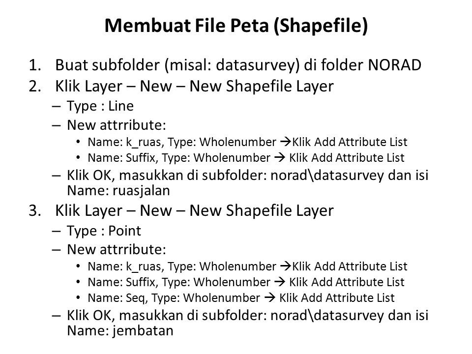 1.Buat subfolder (misal: datasurvey) di folder NORAD 2.Klik Layer – New – New Shapefile Layer – Type : Line – New attrribute: Name: k_ruas, Type: Whol
