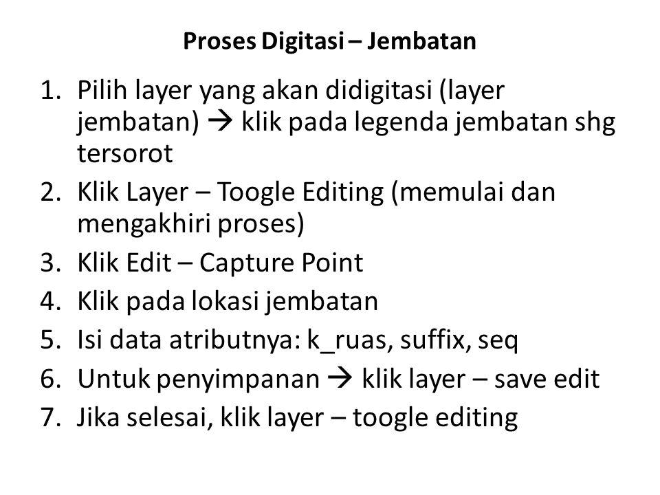 Proses Digitasi – Jembatan 1.Pilih layer yang akan didigitasi (layer jembatan)  klik pada legenda jembatan shg tersorot 2.Klik Layer – Toogle Editing (memulai dan mengakhiri proses) 3.Klik Edit – Capture Point 4.Klik pada lokasi jembatan 5.Isi data atributnya: k_ruas, suffix, seq 6.Untuk penyimpanan  klik layer – save edit 7.Jika selesai, klik layer – toogle editing