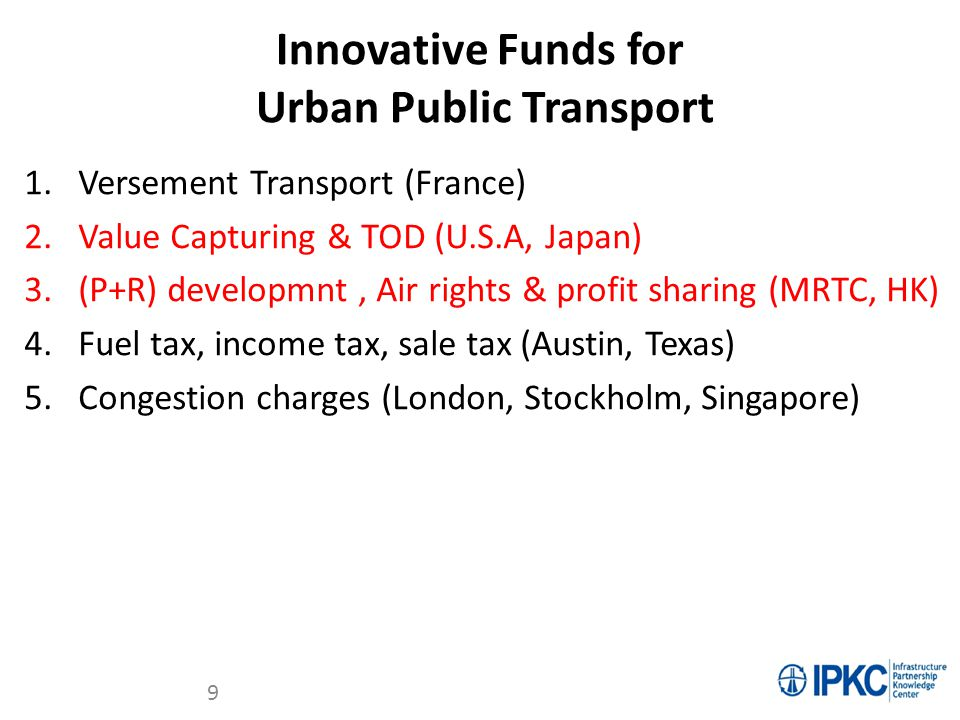 Innovative Funds for Urban Public Transport 1.Versement Transport (France) 2.Value Capturing & TOD (U.S.A, Japan) 3.(P+R) developmnt, Air rights & pro