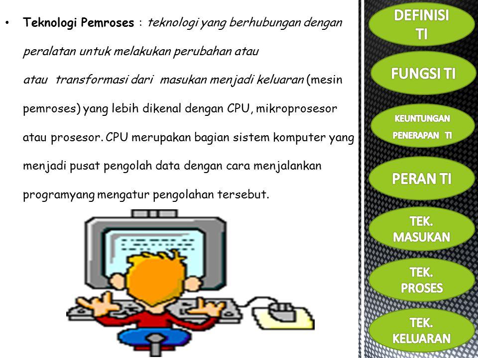 Teknologi Pemroses : teknologi yang berhubungan dengan peralatan untuk melakukan perubahan atau atau transformasi dari masukan menjadi keluaran (mesin pemroses) yang lebih dikenal dengan CPU, mikroprosesor atau prosesor.