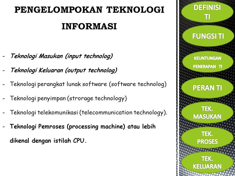 PENGELOMPOKAN TEKNOLOGI INFORMASI -Teknologi Masukan (input technolog) -Teknologi Keluaran (output technolog) -Teknologi perangkat lunak software (software technolog) -Teknologi penyimpan (strorage technology) -Teknologi telekomunikasi (telecommunication technology).