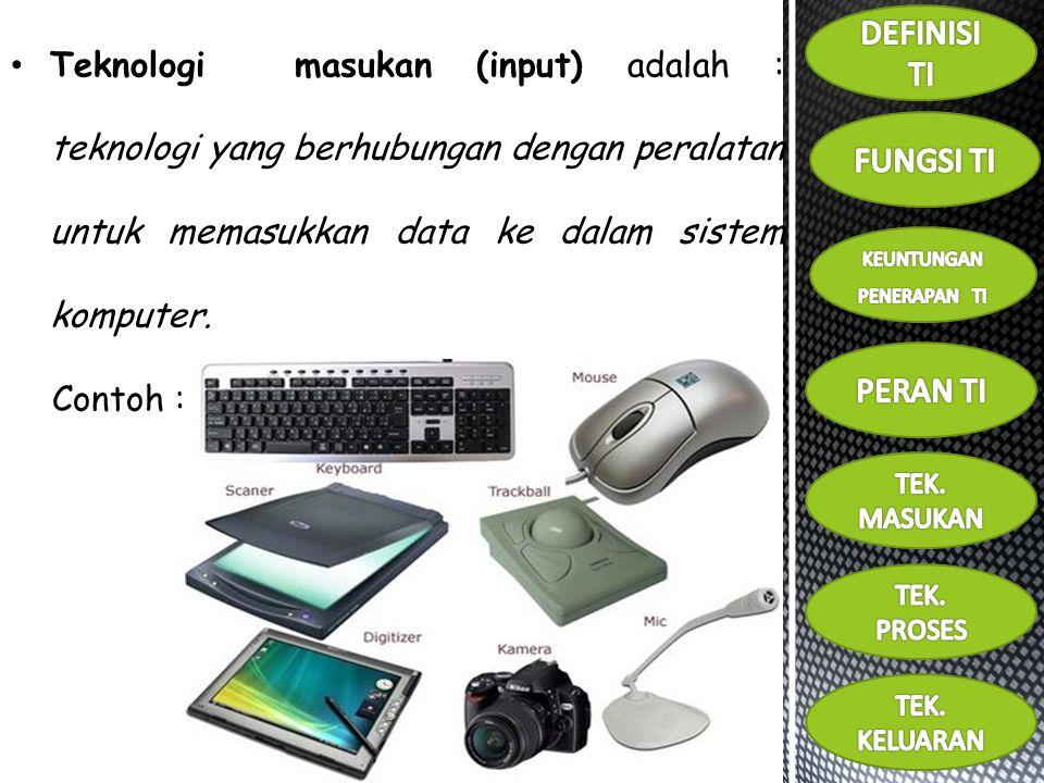 Teknologi masukan (input) adalah : teknologi yang berhubungan dengan peralatan untuk memasukkan data ke dalam sistem komputer.