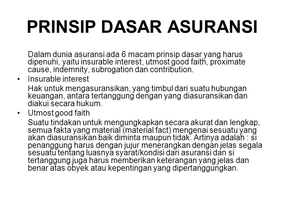 PRINSIP DASAR ASURANSI Dalam dunia asuransi ada 6 macam prinsip dasar yang harus dipenuhi, yaitu insurable interest, utmost good faith, proximate cause, indemnity, subrogation dan contribution.