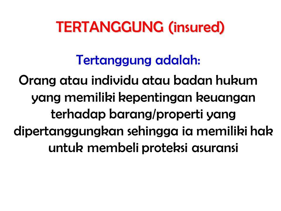 TERTANGGUNG (insured) Tertanggung adalah: Orang atau individu atau badan hukum yang memiliki kepentingan keuangan terhadap barang/properti yang dipertanggungkan sehingga ia memiliki hak untuk membeli proteksi asuransi