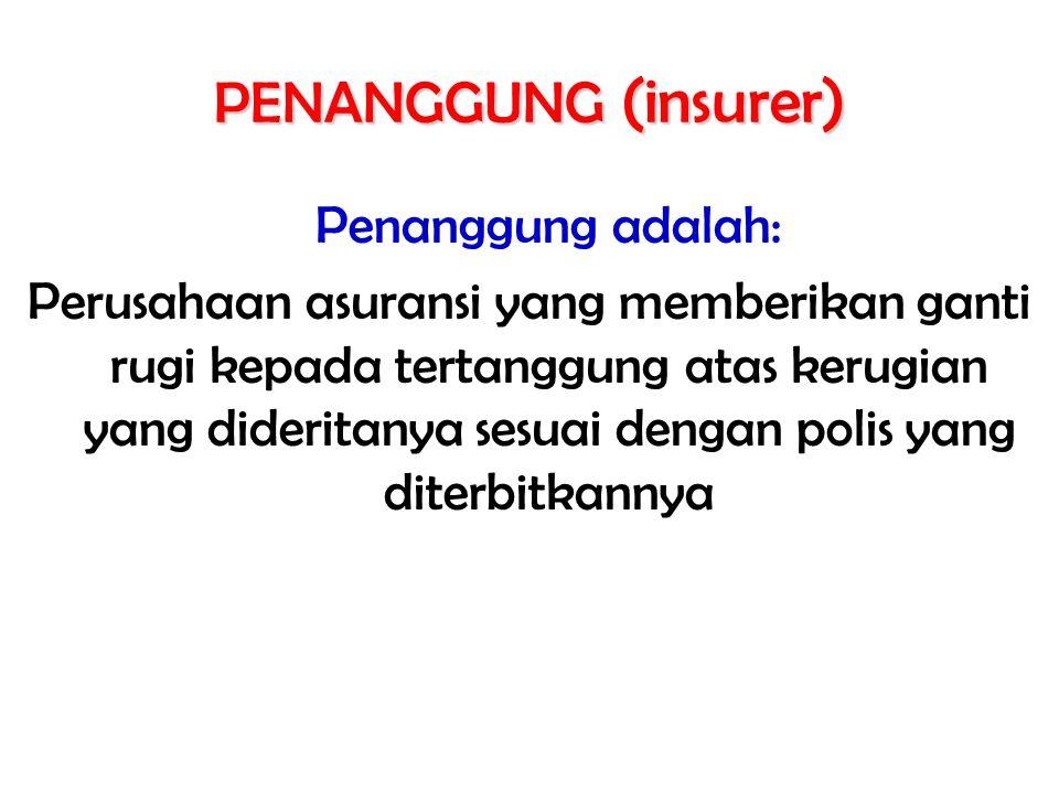 PENANGGUNG (insurer) Penanggung adalah: Perusahaan asuransi yang memberikan ganti rugi kepada tertanggung atas kerugian yang dideritanya sesuai dengan polis yang diterbitkannya