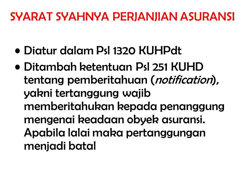 SYARAT SYAHNYA PERJANJIAN ASURANSI Diatur dalam Psl 1320 KUHPdt Ditambah ketentuan Psl 251 KUHD tentang pemberitahuan (notification), yakni tertanggung wajib memberitahukan kepada penanggung mengenai keadaan obyek asuransi.