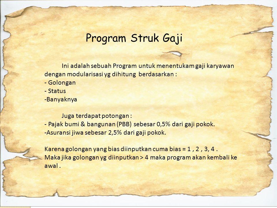 Program Struk Gaji Ini adalah sebuah Program untuk menentukam gaji karyawan dengan modularisasi yg dihitung berdasarkan : - Golongan - Status -Banyaknya Juga terdapat potongan : - Pajak bumi & bangunan (PBB) sebesar 0,5% dari gaji pokok.