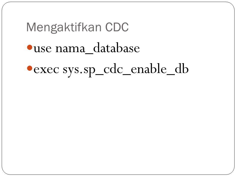 Status CDC select name, is_cdc_enabled from sys.databases where name = nama_database_anda' NILAI 1: AKTIF NILAI 0: TIDAK AKTIF