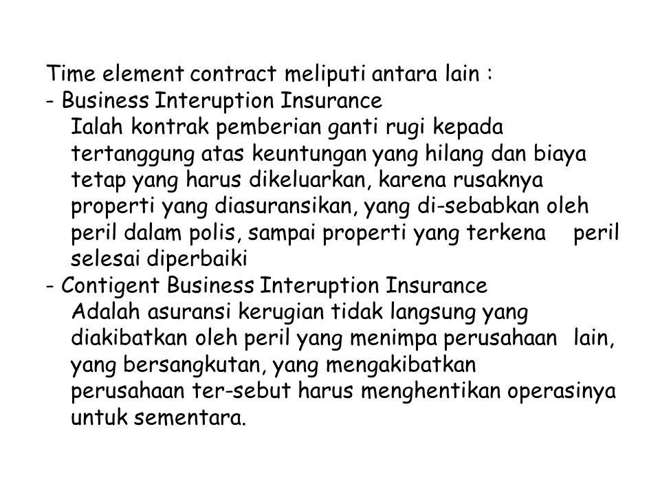 Time element contract meliputi antara lain : - Business Interuption Insurance Ialah kontrak pemberian ganti rugi kepada tertanggung atas keuntungan ya
