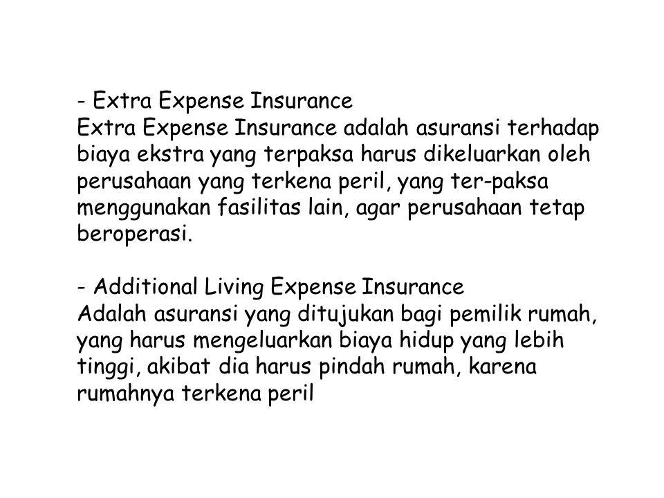 - Extra Expense Insurance Extra Expense Insurance adalah asuransi terhadap biaya ekstra yang terpaksa harus dikeluarkan oleh perusahaan yang terkena p
