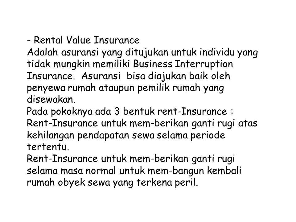 - Rental Value Insurance Adalah asuransi yang ditujukan untuk individu yang tidak mungkin memiliki Business Interruption Insurance. Asuransi bisa diaj