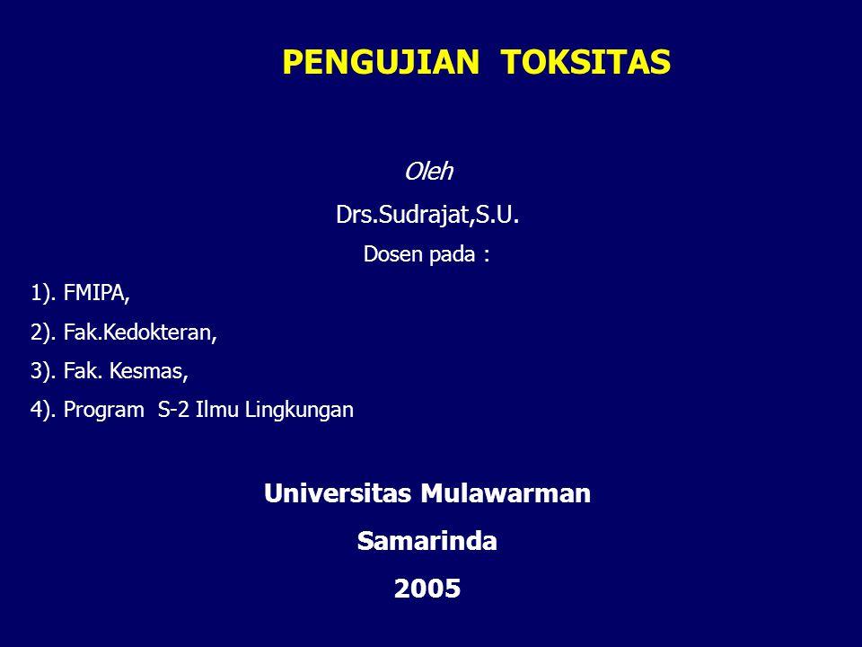 PENGUJIAN TOKSITAS Oleh Drs.Sudrajat,S.U. Dosen pada : 1). FMIPA, 2). Fak.Kedokteran, 3). Fak. Kesmas, 4). Program S-2 Ilmu Lingkungan Universitas Mul